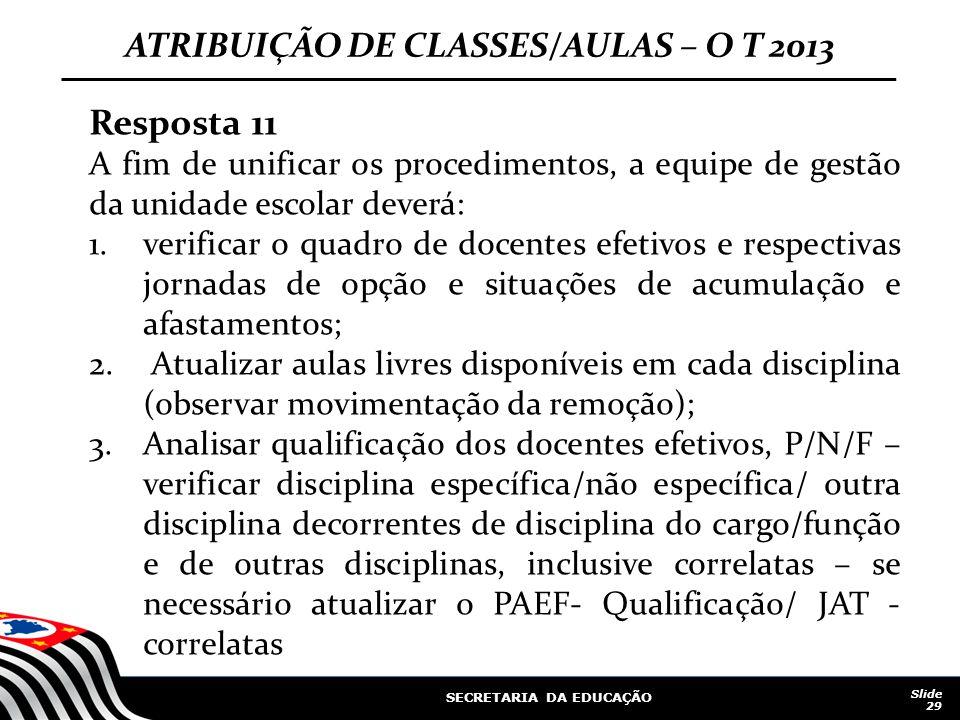 SECRETARIA DA EDUCAÇÃO Slide 29 ATRIBUIÇÃO DE CLASSES/AULAS – O T 2013 Resposta 11 A fim de unificar os procedimentos, a equipe de gestão da unidade e