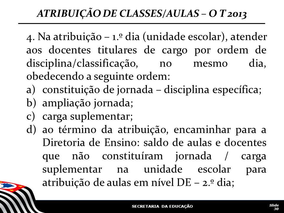 SECRETARIA DA EDUCAÇÃO Slide 30 ATRIBUIÇÃO DE CLASSES/AULAS – O T 2013 4. Na atribuição – 1.º dia (unidade escolar), atender aos docentes titulares de