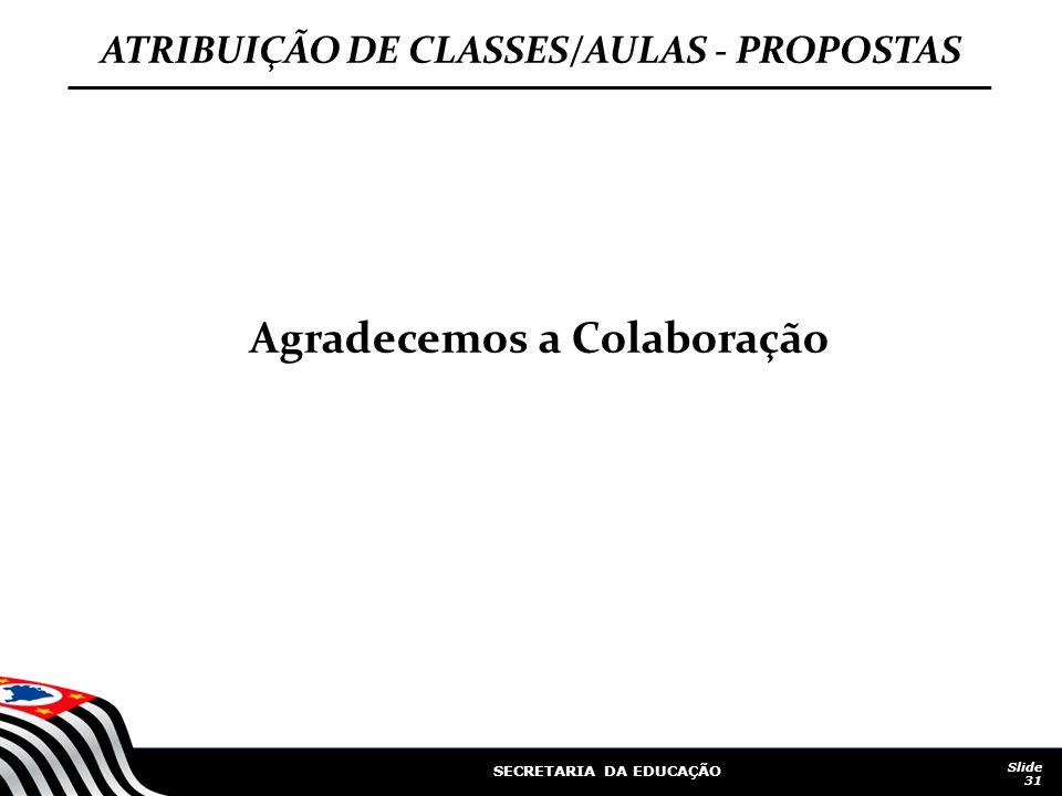 SECRETARIA DA EDUCAÇÃO Slide 31 ATRIBUIÇÃO DE CLASSES/AULAS - PROPOSTAS Agradecemos a Colaboração