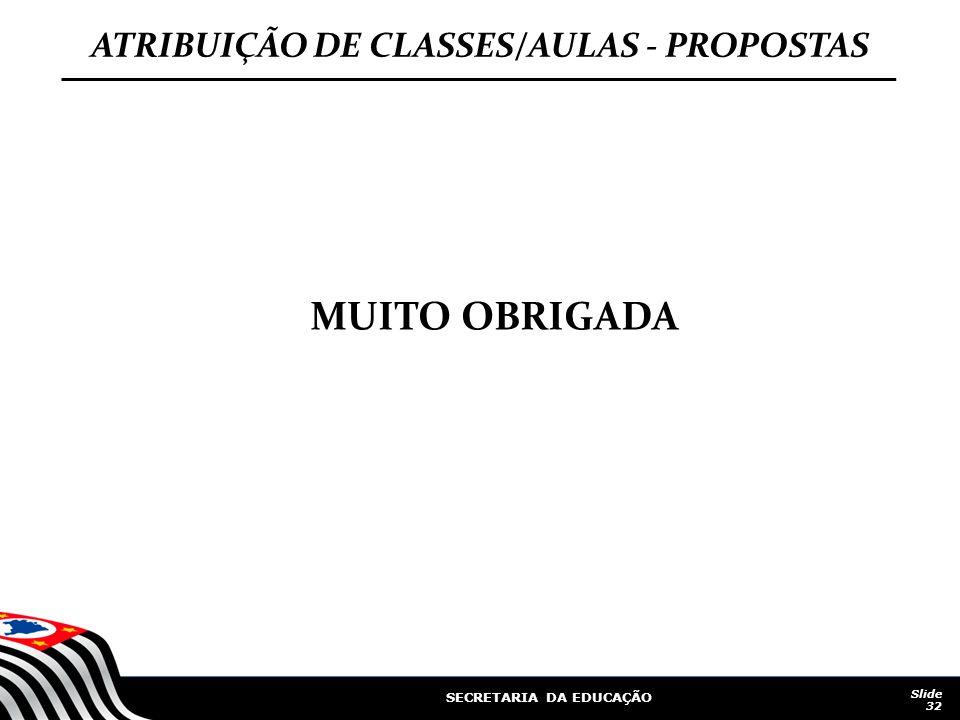 SECRETARIA DA EDUCAÇÃO Slide 32 ATRIBUIÇÃO DE CLASSES/AULAS - PROPOSTAS MUITO OBRIGADA
