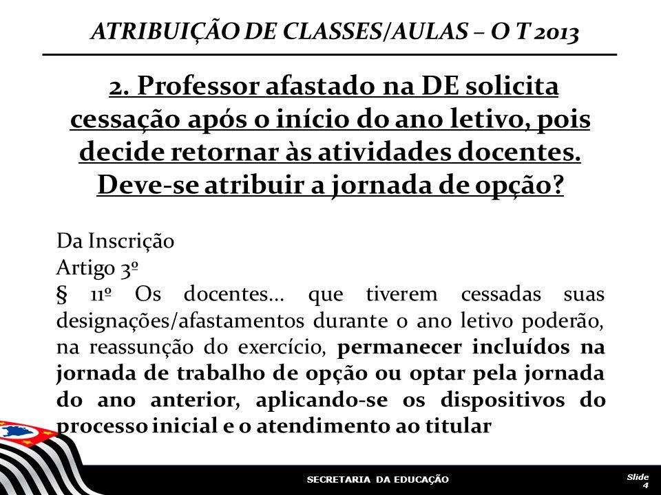 SECRETARIA DA EDUCAÇÃO Slide 4 ATRIBUIÇÃO DE CLASSES/AULAS – O T 2013 2. Professor afastado na DE solicita cessação após o início do ano letivo, pois