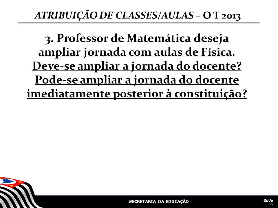 SECRETARIA DA EDUCAÇÃO Slide 6 3. Professor de Matemática deseja ampliar jornada com aulas de Física. Deve-se ampliar a jornada do docente? Pode-se am