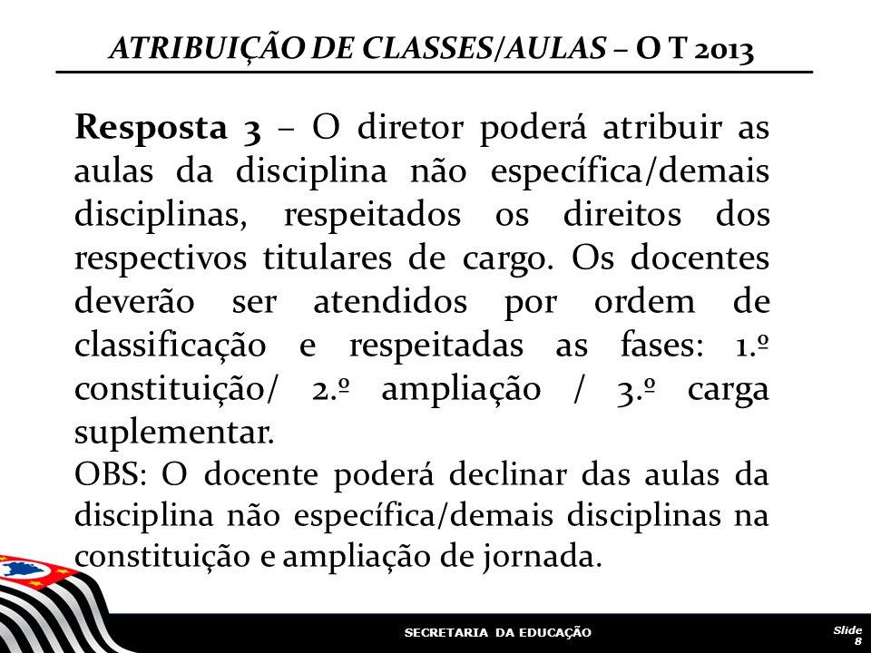 SECRETARIA DA EDUCAÇÃO Slide 8 Resposta 3 – O diretor poderá atribuir as aulas da disciplina não específica/demais disciplinas, respeitados os direitos dos respectivos titulares de cargo.