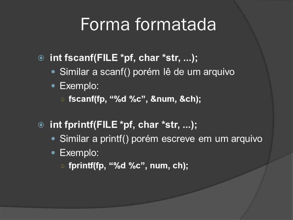 Forma formatada  int fscanf(FILE *pf, char *str,...);  Similar a scanf() porém lê de um arquivo  Exemplo: ○ fscanf(fp, %d %c , &num, &ch);  int fprintf(FILE *pf, char *str,...);  Similar a printf() porém escreve em um arquivo  Exemplo: ○ fprintf(fp, %d %c , num, ch);
