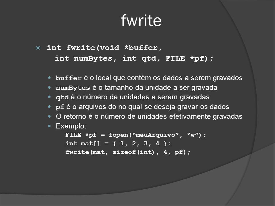 fwrite  int fwrite(void *buffer, int numBytes, int qtd, FILE *pf);  buffer é o local que contém os dados a serem gravados  numBytes é o tamanho da unidade a ser gravada  qtd é o número de unidades a serem gravadas  pf é o arquivos do no qual se deseja gravar os dados  O retorno é o número de unidades efetivamente gravadas  Exemplo: FILE *pf = fopen( meuArquivo , w ); int mat[] = { 1, 2, 3, 4 }; fwrite(mat, sizeof(int), 4, pf);