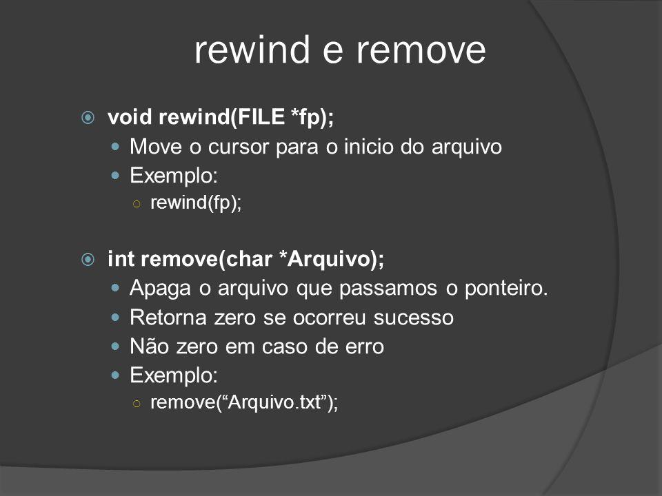 rewind e remove  void rewind(FILE *fp);  Move o cursor para o inicio do arquivo  Exemplo: ○ rewind(fp);  int remove(char *Arquivo);  Apaga o arquivo que passamos o ponteiro.