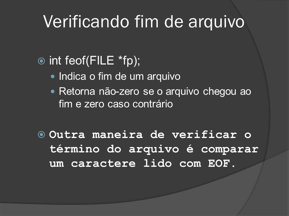 Verificando fim de arquivo  int feof(FILE *fp);  Indica o fim de um arquivo  Retorna não-zero se o arquivo chegou ao fim e zero caso contrário  Outra maneira de verificar o término do arquivo é comparar um caractere lido com EOF.