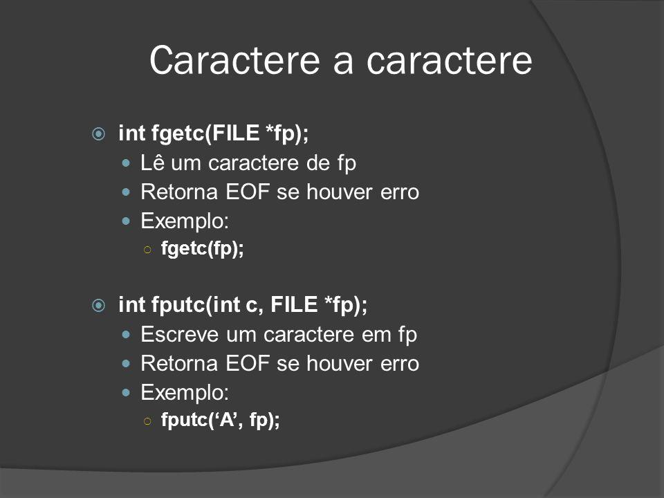 Caractere a caractere  int fgetc(FILE *fp);  Lê um caractere de fp  Retorna EOF se houver erro  Exemplo: ○ fgetc(fp);  int fputc(int c, FILE *fp);  Escreve um caractere em fp  Retorna EOF se houver erro  Exemplo: ○ fputc('A', fp);