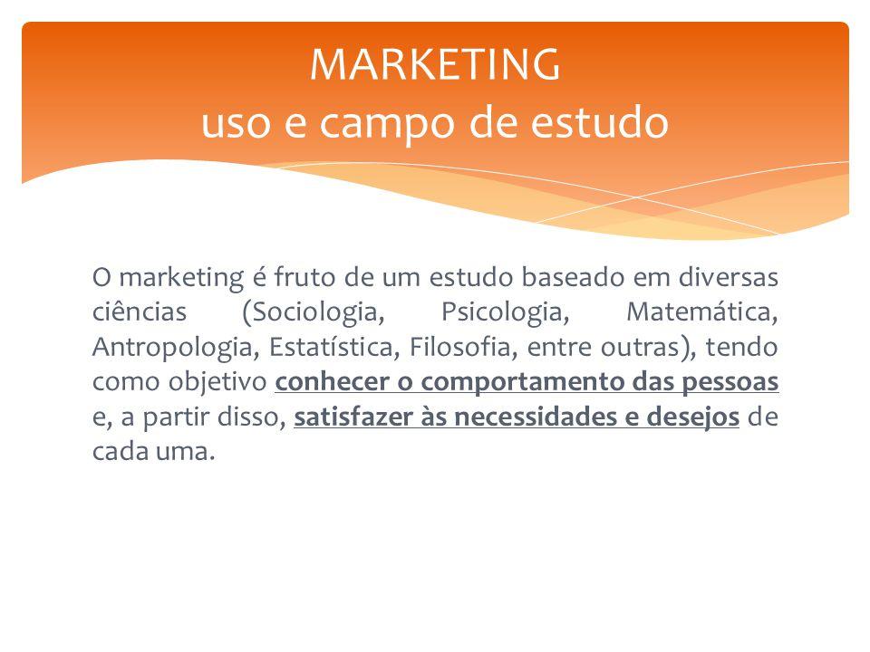 O marketing é fruto de um estudo baseado em diversas ciências (Sociologia, Psicologia, Matemática, Antropologia, Estatística, Filosofia, entre outras)