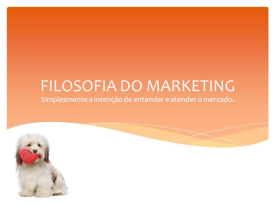 FILOSOFIA DO MARKETING Simplesmente a intenção de entender e atender o mercado.