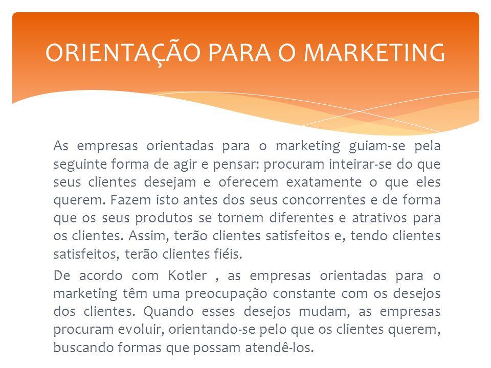 As empresas orientadas para o marketing guiam-se pela seguinte forma de agir e pensar: procuram inteirar-se do que seus clientes desejam e oferecem ex