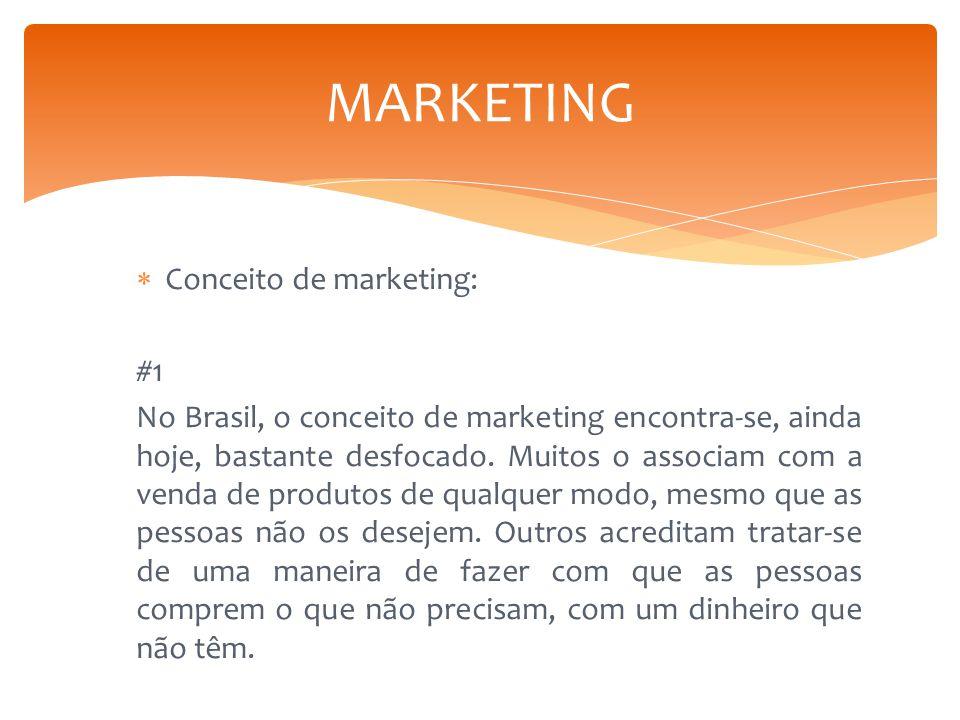  Conceito de marketing: #1 No Brasil, o conceito de marketing encontra-se, ainda hoje, bastante desfocado. Muitos o associam com a venda de produtos