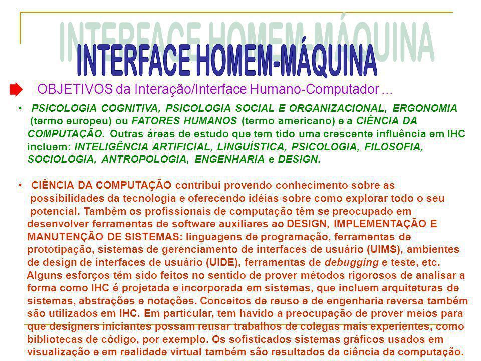 OBJETIVOS da Interação/Interface Humano-Computador... • PSICOLOGIA COGNITIVA, PSICOLOGIA SOCIAL E ORGANIZACIONAL, ERGONOMIA (termo europeu) ou FATORES