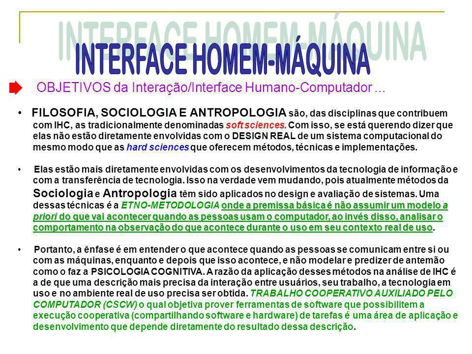 OBJETIVOS da Interação/Interface Humano-Computador... • FILOSOFIA, SOCIOLOGIA E ANTROPOLOGIA são, das disciplinas que contribuem com IHC, as tradicion
