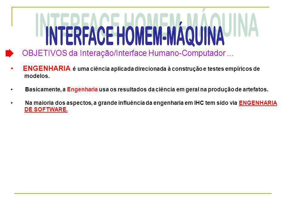 OBJETIVOS da Interação/Interface Humano-Computador... • ENGENHARIA é uma ciência aplicada direcionada à construção e testes empíricos de modelos. • Ba