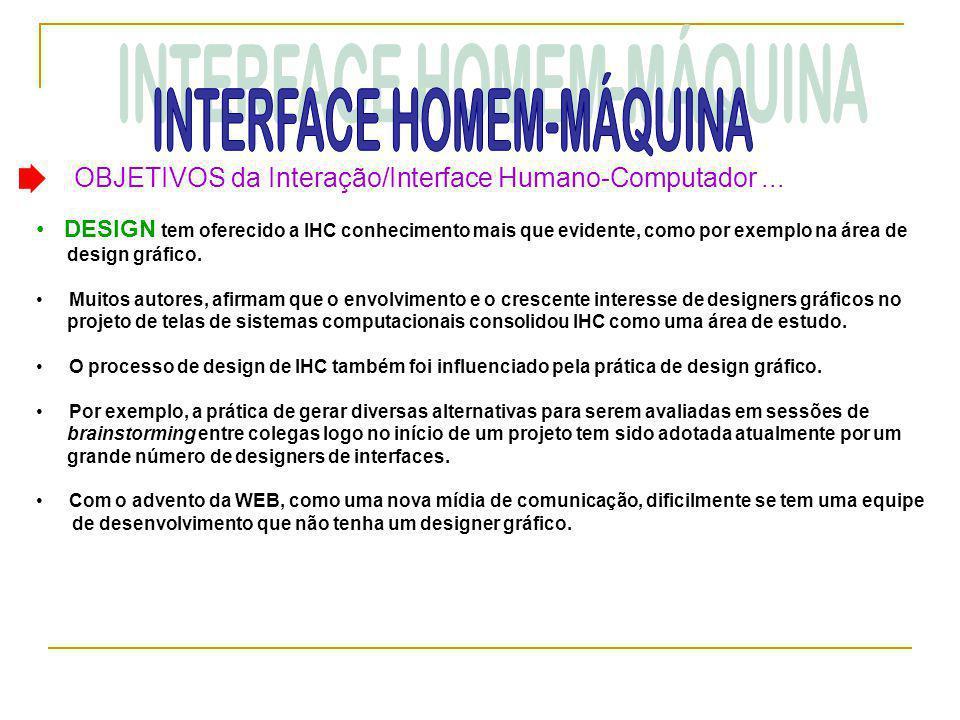 OBJETIVOS da Interação/Interface Humano-Computador... • DESIGN tem oferecido a IHC conhecimento mais que evidente, como por exemplo na área de design