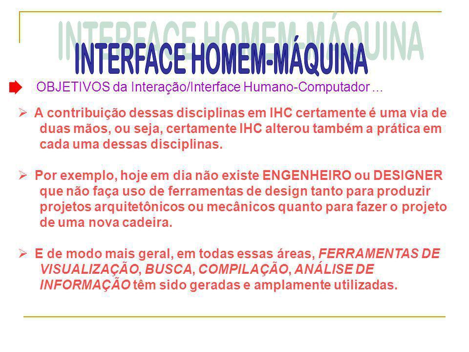 OBJETIVOS da Interação/Interface Humano-Computador...  A contribuição dessas disciplinas em IHC certamente é uma via de duas mãos, ou seja, certament