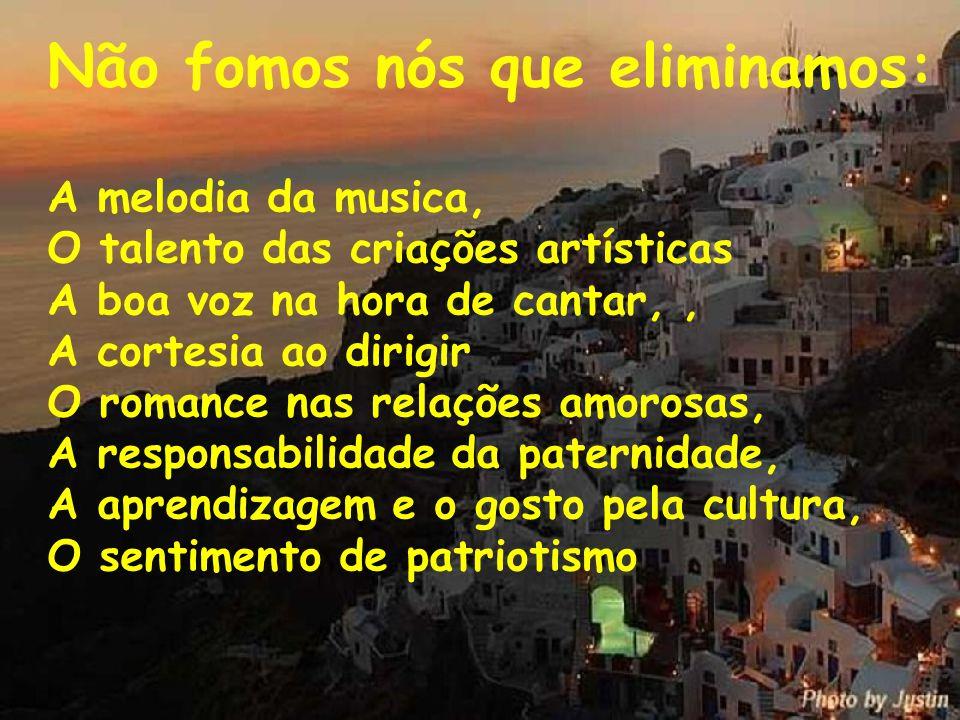 Não fomos nós que eliminamos: A melodia da musica, O talento das criações artísticas A boa voz na hora de cantar,, A cortesia ao dirigir O romance nas relações amorosas, A responsabilidade da paternidade, A aprendizagem e o gosto pela cultura, O sentimento de patriotismo