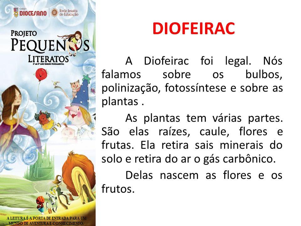DIOFEIRAC A Diofeirac foi legal. Nós falamos sobre os bulbos, polinização, fotossíntese e sobre as plantas. As plantas tem várias partes. São elas raí