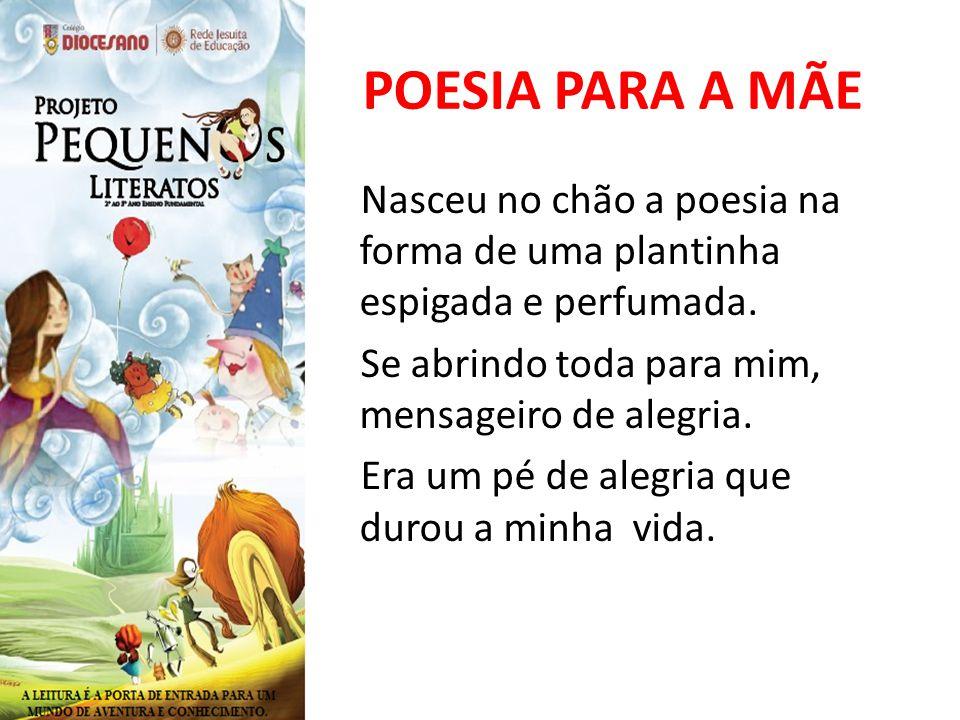 POESIA PARA A MÃE Nasceu no chão a poesia na forma de uma plantinha espigada e perfumada.