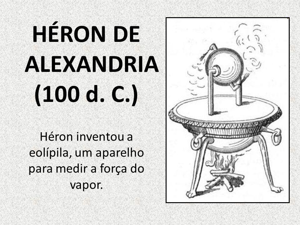 Héron inventou a eolípila, um aparelho para medir a força do vapor. HÉRON DE ALEXANDRIA (100 d. C.)