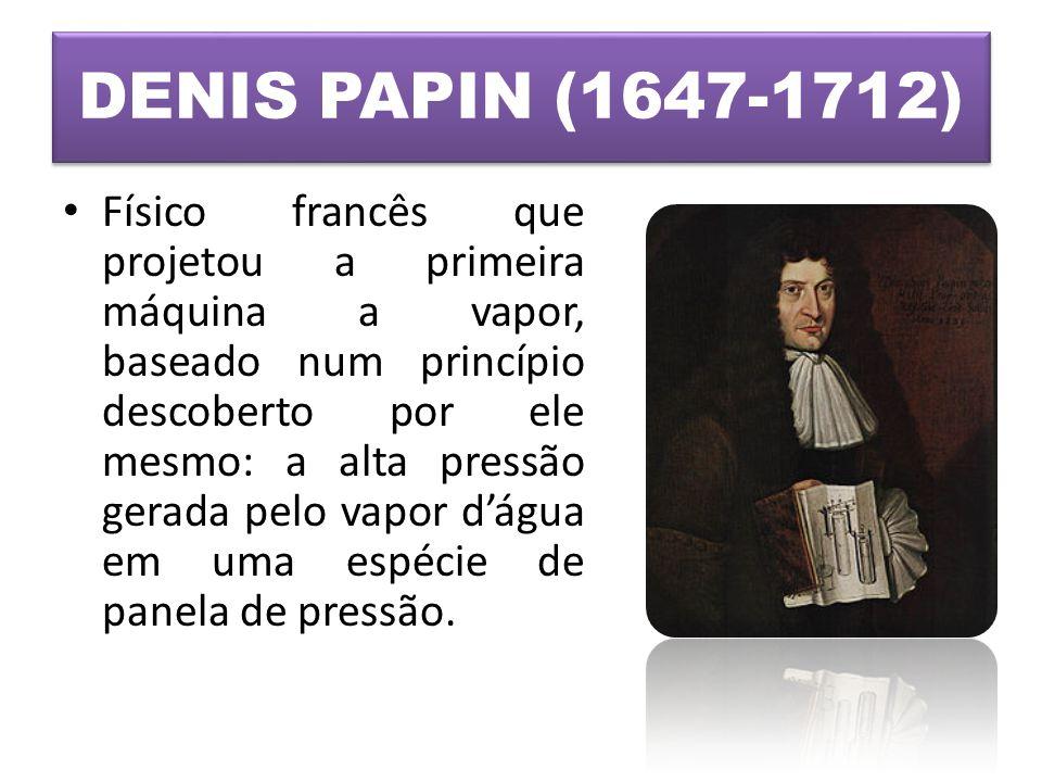 DENIS PAPIN (1647-1712) • Físico francês que projetou a primeira máquina a vapor, baseado num princípio descoberto por ele mesmo: a alta pressão gerad