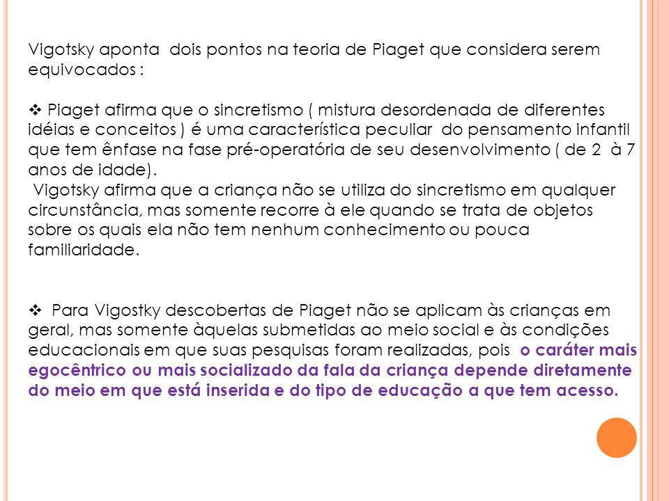 Vigotsky aponta dois pontos na teoria de Piaget que considera serem equivocados :  Piaget afirma que o sincretismo ( mistura desordenada de diferente