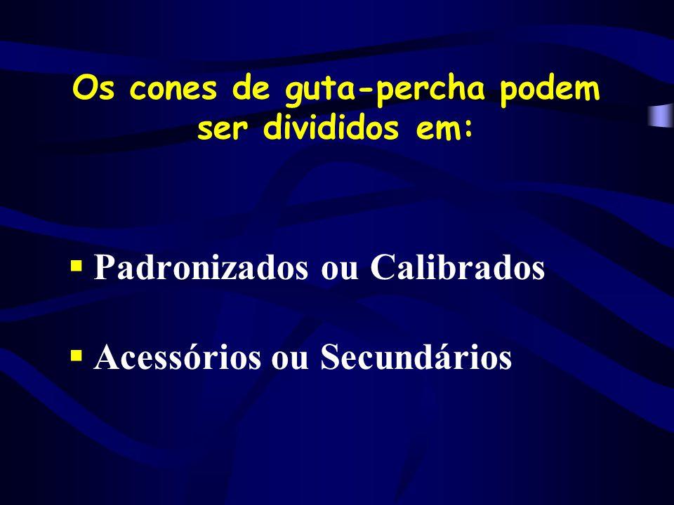 Os cones de guta-percha podem ser divididos em:  Padronizados ou Calibrados  Acessórios ou Secundários