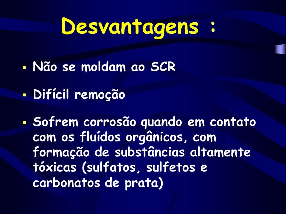 Desvantagens :  Não se moldam ao SCR  Difícil remoção  Sofrem corrosão quando em contato com os fluídos orgânicos, com formação de substâncias alta