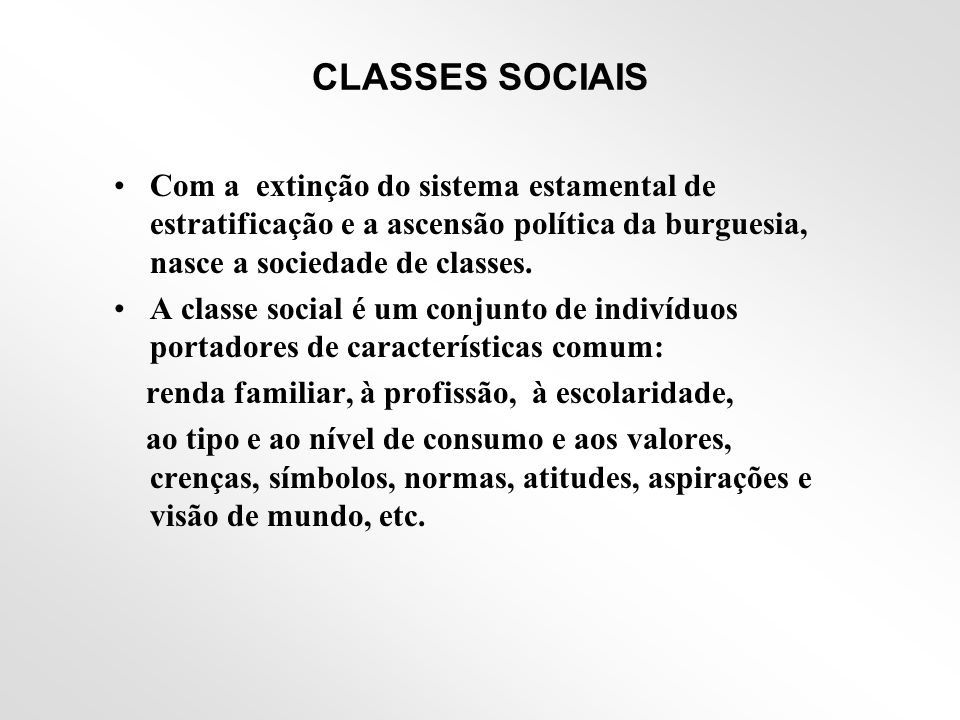 CLASSES SOCIAIS •Com a extinção do sistema estamental de estratificação e a ascensão política da burguesia, nasce a sociedade de classes. •A classe so