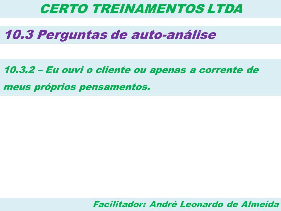 Facilitador: André Leonardo de Almeida CERTO TREINAMENTOS LTDA 10.3 Perguntas de auto-análise 10.3.2 – Eu ouvi o cliente ou apenas a corrente de meus