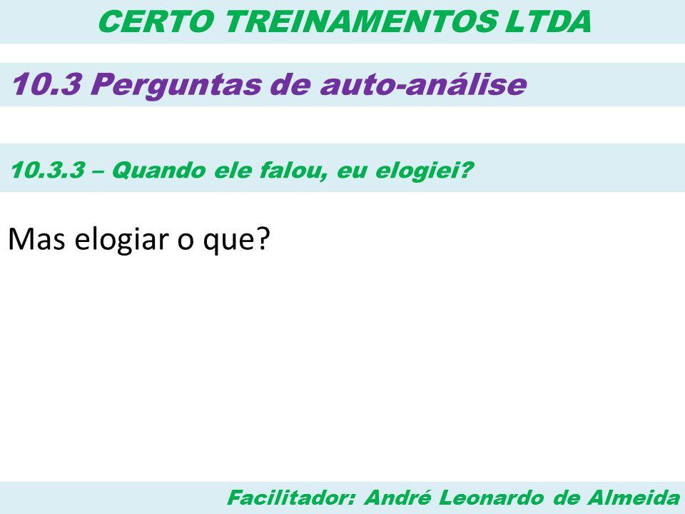 Facilitador: André Leonardo de Almeida CERTO TREINAMENTOS LTDA 10.3 Perguntas de auto-análise 10.3.3 – Quando ele falou, eu elogiei? Mas elogiar o que