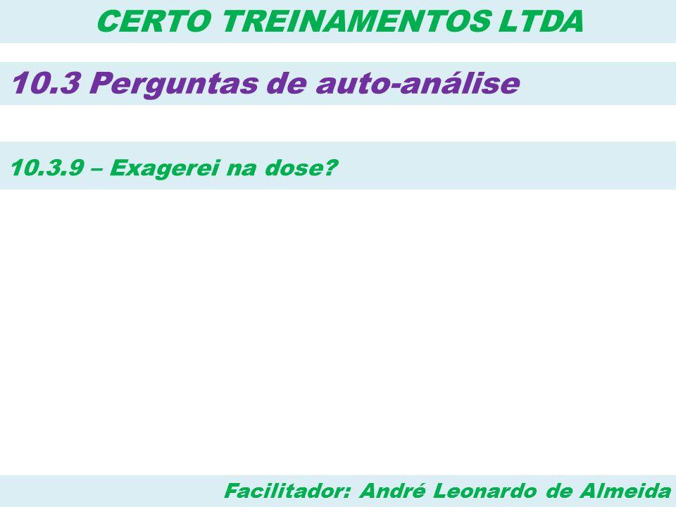 Facilitador: André Leonardo de Almeida CERTO TREINAMENTOS LTDA 10.3 Perguntas de auto-análise 10.3.9 – Exagerei na dose?