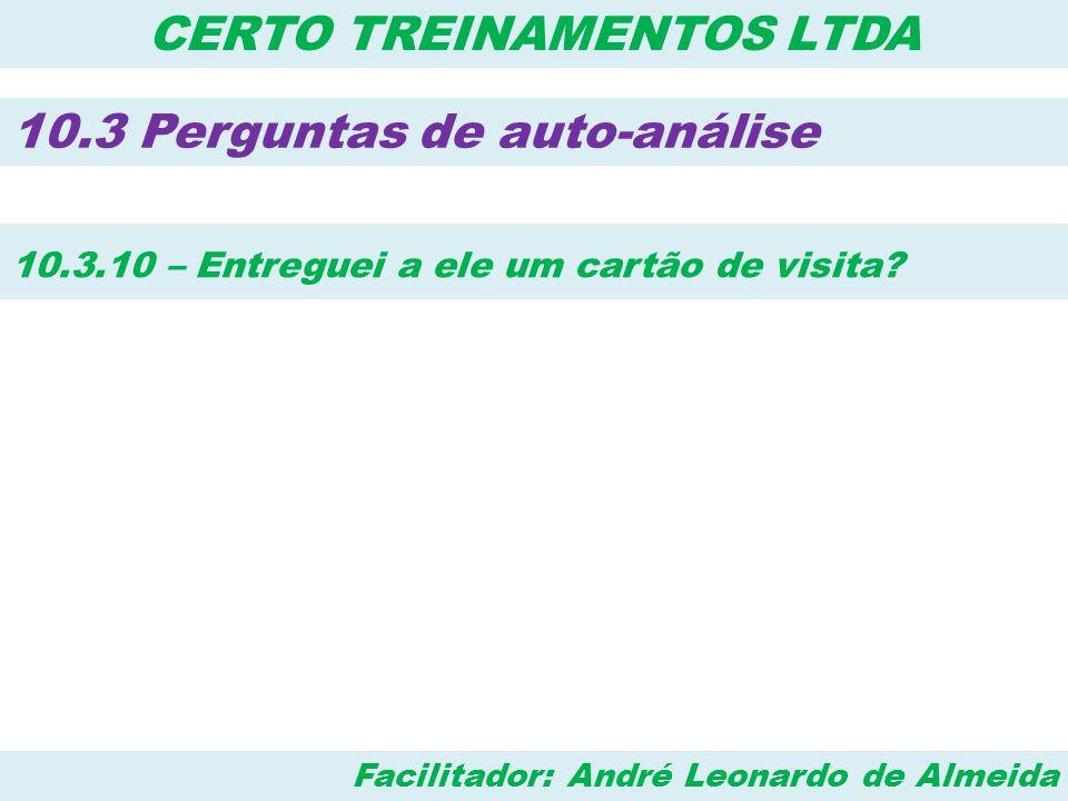 Facilitador: André Leonardo de Almeida CERTO TREINAMENTOS LTDA 10.3 Perguntas de auto-análise 10.3.10 – Entreguei a ele um cartão de visita?