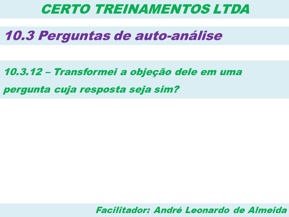 Facilitador: André Leonardo de Almeida CERTO TREINAMENTOS LTDA 10.3 Perguntas de auto-análise 10.3.12 – Transformei a objeção dele em uma pergunta cuj