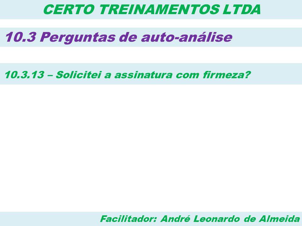 Facilitador: André Leonardo de Almeida CERTO TREINAMENTOS LTDA 10.3 Perguntas de auto-análise 10.3.13 – Solicitei a assinatura com firmeza?