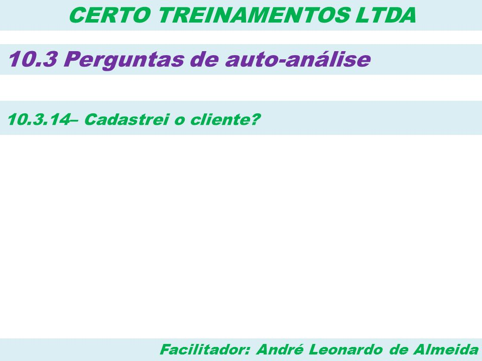 Facilitador: André Leonardo de Almeida CERTO TREINAMENTOS LTDA 10.3 Perguntas de auto-análise 10.3.14– Cadastrei o cliente?