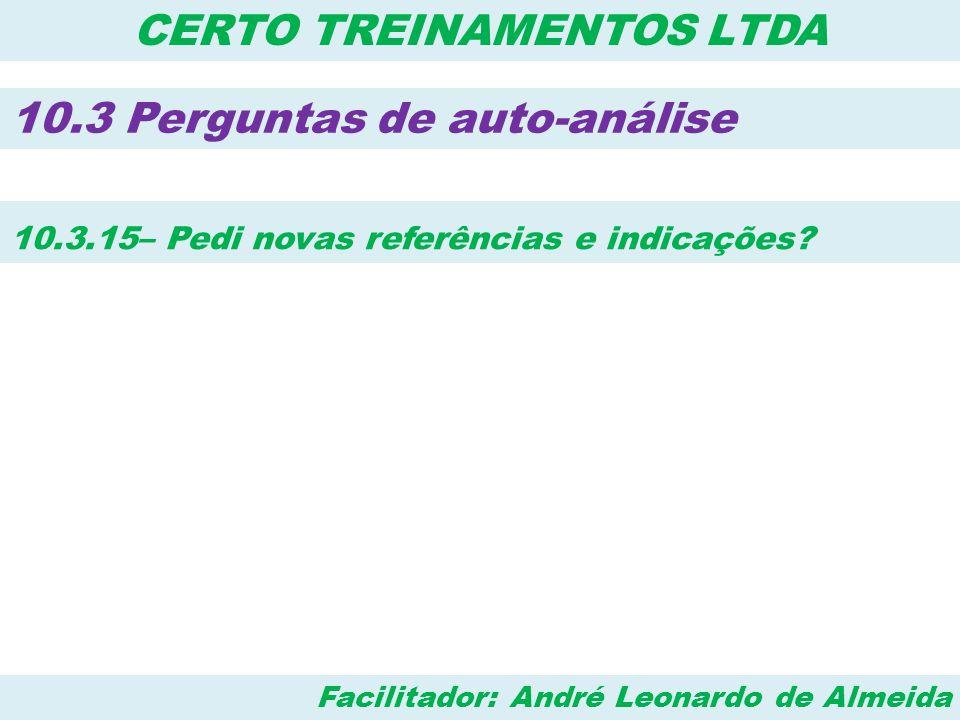Facilitador: André Leonardo de Almeida CERTO TREINAMENTOS LTDA 10.3 Perguntas de auto-análise 10.3.15– Pedi novas referências e indicações?