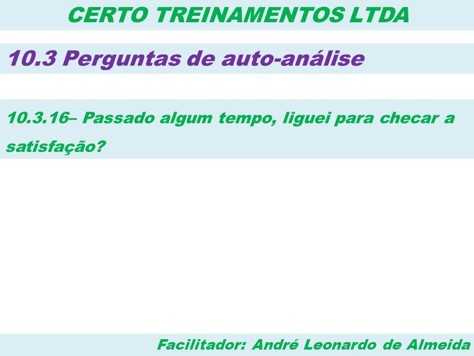 Facilitador: André Leonardo de Almeida CERTO TREINAMENTOS LTDA 10.3 Perguntas de auto-análise 10.3.16– Passado algum tempo, liguei para checar a satis