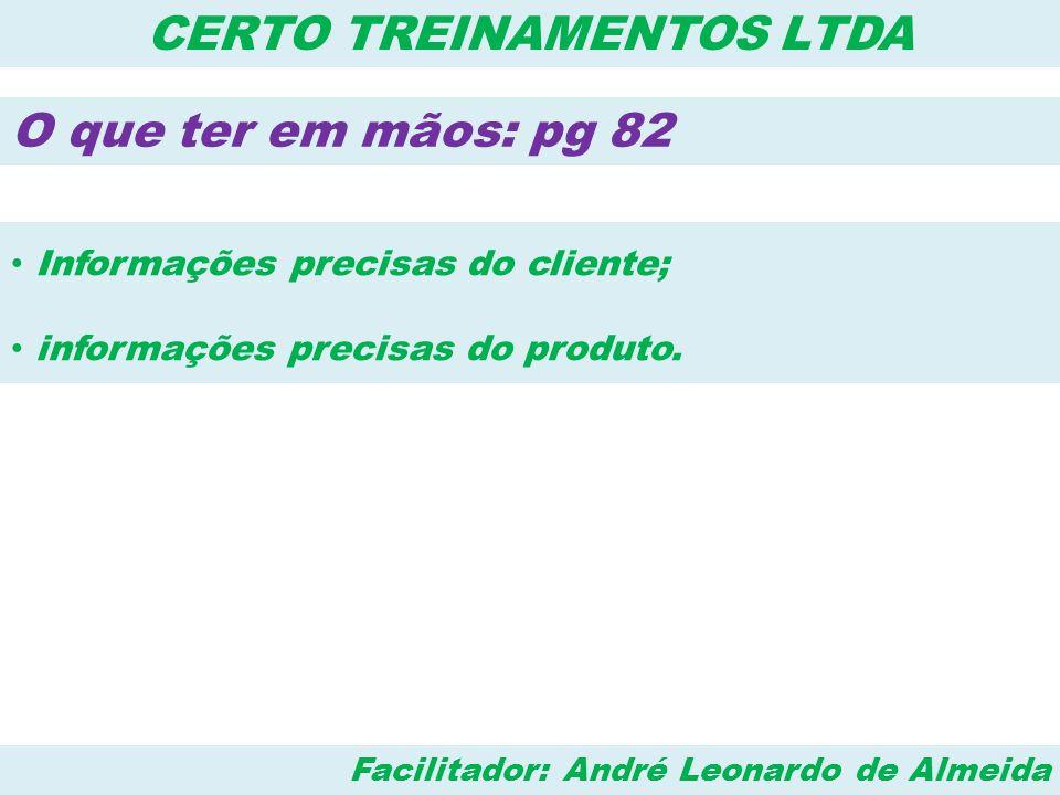 Facilitador: André Leonardo de Almeida CERTO TREINAMENTOS LTDA O que ter em mãos: pg 82 • Informações precisas do cliente; • informações precisas do p