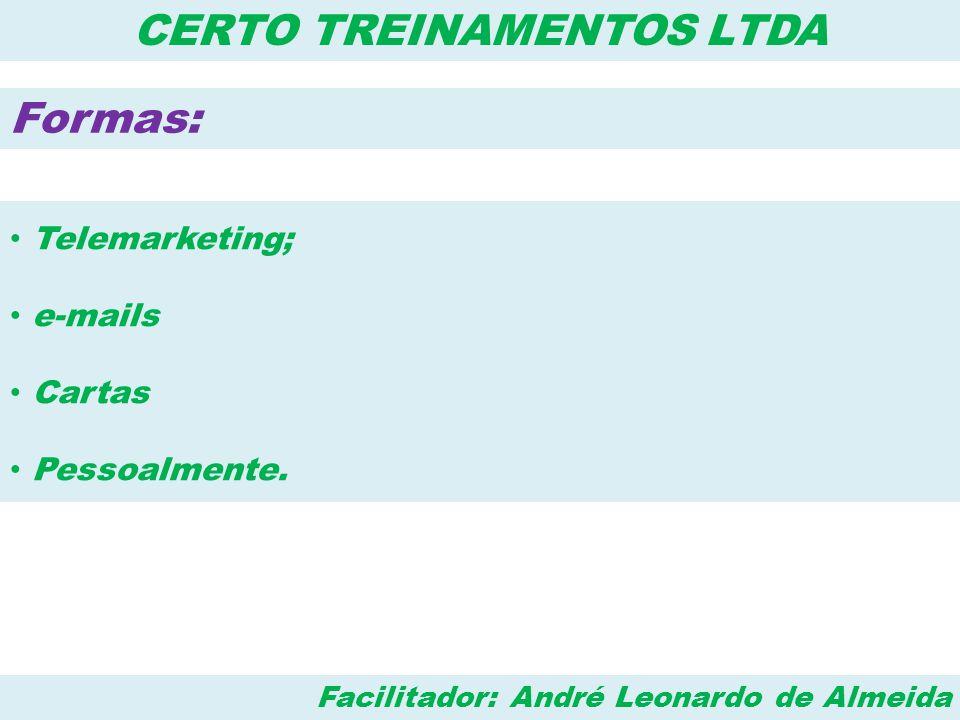 Facilitador: André Leonardo de Almeida CERTO TREINAMENTOS LTDA Formas: • Telemarketing; • e-mails • Cartas • Pessoalmente.