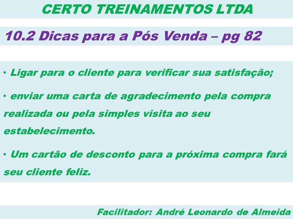 Facilitador: André Leonardo de Almeida CERTO TREINAMENTOS LTDA 10.2 Dicas para a Pós Venda – pg 82 • Ligar para o cliente para verificar sua satisfaçã