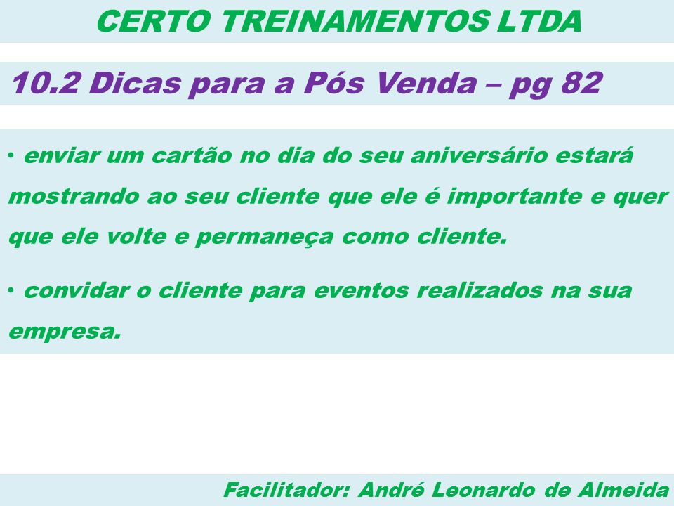 Facilitador: André Leonardo de Almeida CERTO TREINAMENTOS LTDA 10.2 Dicas para a Pós Venda – pg 82 • Coloque uma caixa de sugestões de acesso fácil, peça para seus clientes opinarem, faça-os participarem de sua empresa.