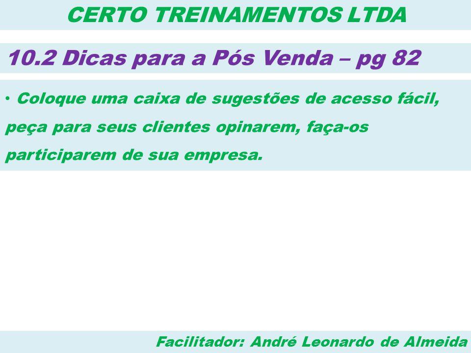Facilitador: André Leonardo de Almeida CERTO TREINAMENTOS LTDA 10.2 Dicas para a Pós Venda – pg 82 • Coloque uma caixa de sugestões de acesso fácil, p
