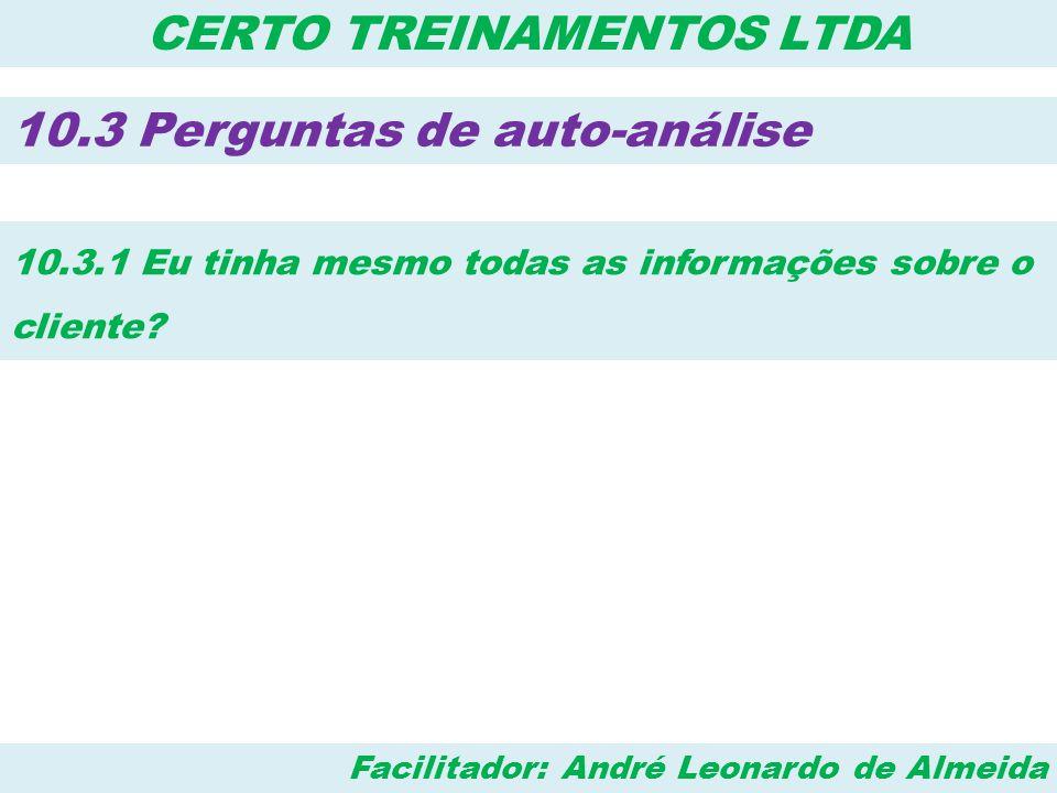 Facilitador: André Leonardo de Almeida CERTO TREINAMENTOS LTDA 10.3 Perguntas de auto-análise 10.3.12 – Transformei a objeção dele em uma pergunta cuja resposta seja sim?