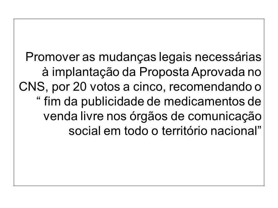 Promover as mudanças legais necessárias à implantação da Proposta Aprovada no CNS, por 20 votos a cinco, recomendando o fim da publicidade de medicamentos de venda livre nos órgãos de comunicação social em todo o território nacional