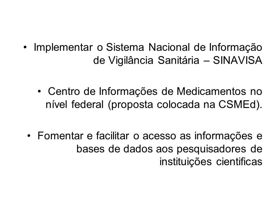 •Implementar o Sistema Nacional de Informação de Vigilância Sanitária – SINAVISA •Centro de Informações de Medicamentos no nível federal (proposta colocada na CSMEd).