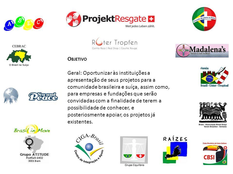 O BJETIVO Geral: Oportunizar às instituições a apresentação de seus projetos para a comunidade brasileira e suíça, assim como, para empresas e fundaçõ