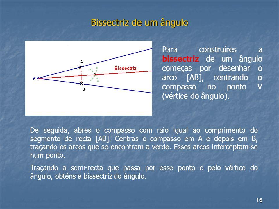 16 Bissectriz de um ângulo Para construíres a bissectriz de um ângulo começas por desenhar o arco [AB], centrando o compasso no ponto V (vértice do ân