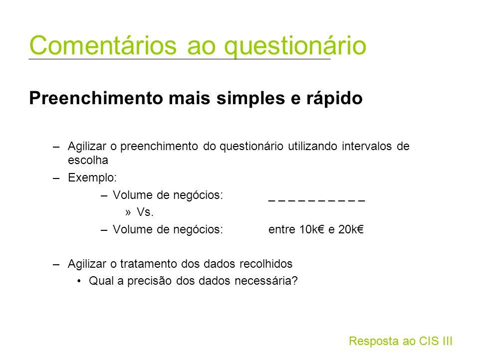 Resposta ao CIS III Preenchimento mais simples e rápido –Agilizar o preenchimento do questionário utilizando intervalos de escolha –Exemplo: –Volume de negócios: _ _ _ _ _ _ _ _ _ _ »Vs.